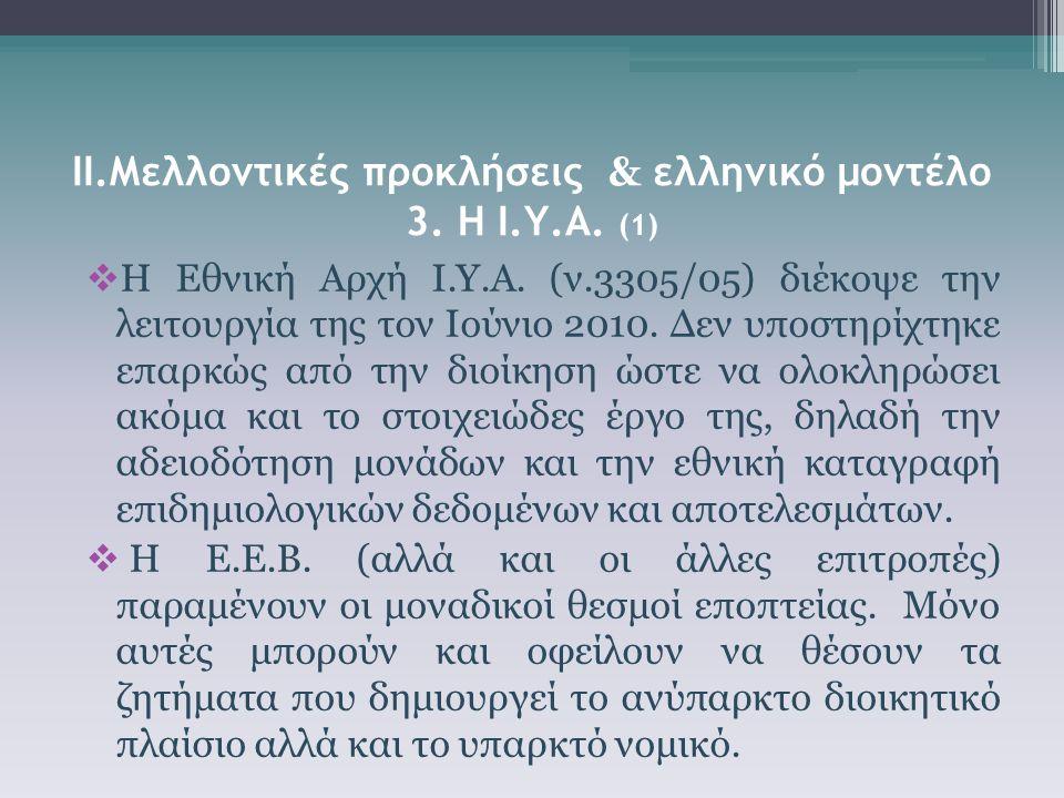 ΙΙ.Μελλοντικές προκλήσεις & ελληνικό μοντέλο 3. Η Ι.Υ.Α. (1)  Η Εθνική Αρχή Ι.Υ.Α. (ν.3305/05) διέκοψε την λειτουργία της τον Ιούνιο 2010. Δεν υποστη