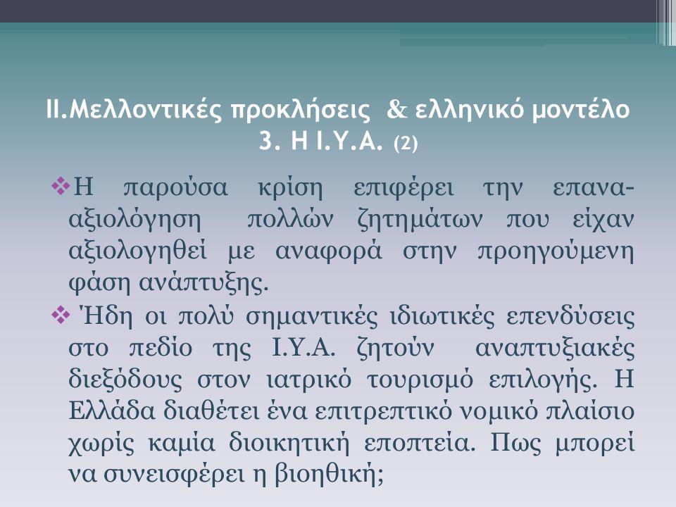 ΙΙ.Μελλοντικές προκλήσεις & ελληνικό μοντέλο 3. Η Ι.Υ.Α. (2)  Η παρούσα κρίση επιφέρει την επανα- αξιολόγηση πολλών ζητημάτων που είχαν αξιολογηθεί μ
