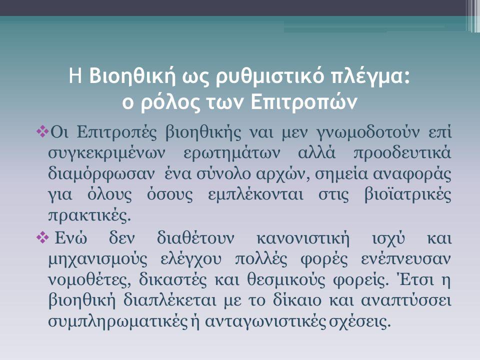 Η Βιοηθική ως ρυθμιστικό πλέγμα: ο ρόλος των Επιτροπών  Οι Επιτροπές βιοηθικής ναι μεν γνωμοδοτούν επί συγκεκριμένων ερωτημάτων αλλά προοδευτικά διαμόρφωσαν ένα σύνολο αρχών, σημεία αναφοράς για όλους όσους εμπλέκονται στις βιοϊατρικές πρακτικές.