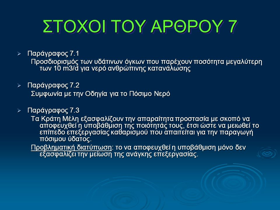 ΣΤΟΧΟΙ ΤΟΥ ΑΡΘΡΟΥ 7  Παράγραφος 7.1 Προσδιορισμός των υδάτινων όγκων που παρέχουν ποσότητα μεγαλύτερη των 10 m3/d για νερό ανθρώπινης κατανάλωσης  Παράγραφος 7.2 Συμφωνία με την Οδηγία για το Πόσιμο Νερό  Παράγραφος 7.3 Τα Κράτη Μέλη εξασφαλίζουν την απαραίτητα προστασία με σκοπό να αποφευχθεί η υποβάθμιση της ποιότητάς τους, έτσι ώστε να μειωθεί το επίπεδο επεξεργασίας καθαρισμού που απαιτείται για την παραγωγή πόσιμου ύδατος.