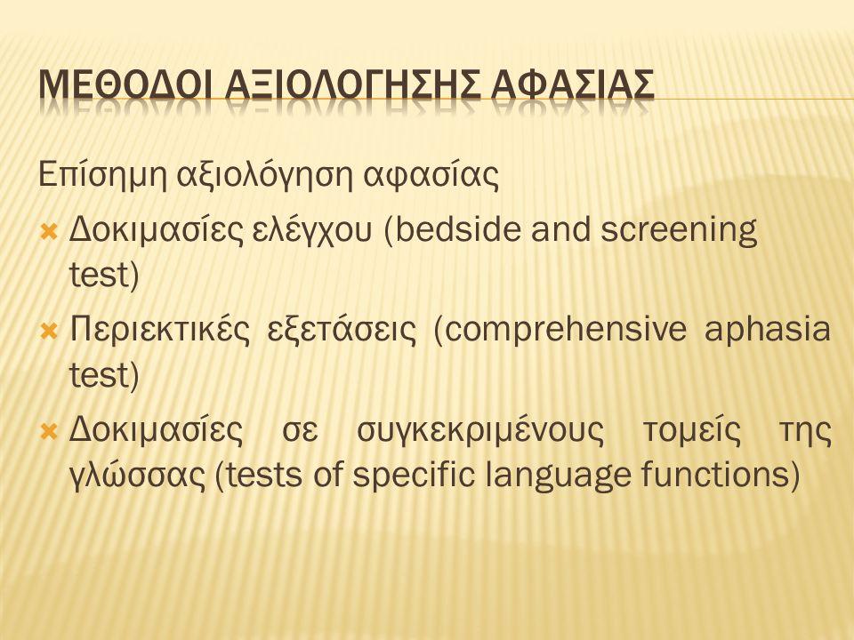 Επίσημη αξιολόγηση αφασίας  Δοκιμασίες ελέγχου (bedside and screening test)  Περιεκτικές εξετάσεις (comprehensive aphasia test)  Δοκιμασίες σε συγκεκριμένους τομείς της γλώσσας (tests of specific language functions)