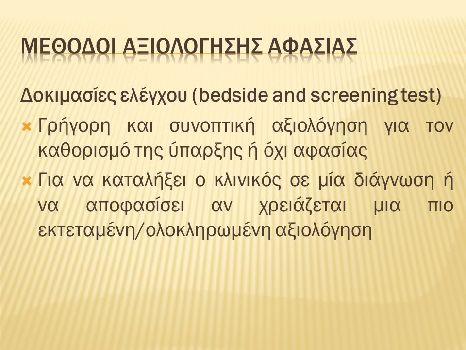 Δοκιμασίες ελέγχου (bedside and screening test)  Γρήγορη και συνοπτική αξιολόγηση για τον καθορισμό της ύπαρξης ή όχι αφασίας  Για να καταλήξει ο κλινικός σε μία διάγνωση ή να αποφασίσει αν χρειάζεται μια πιο εκτεταμένη/ολοκληρωμένη αξιολόγηση