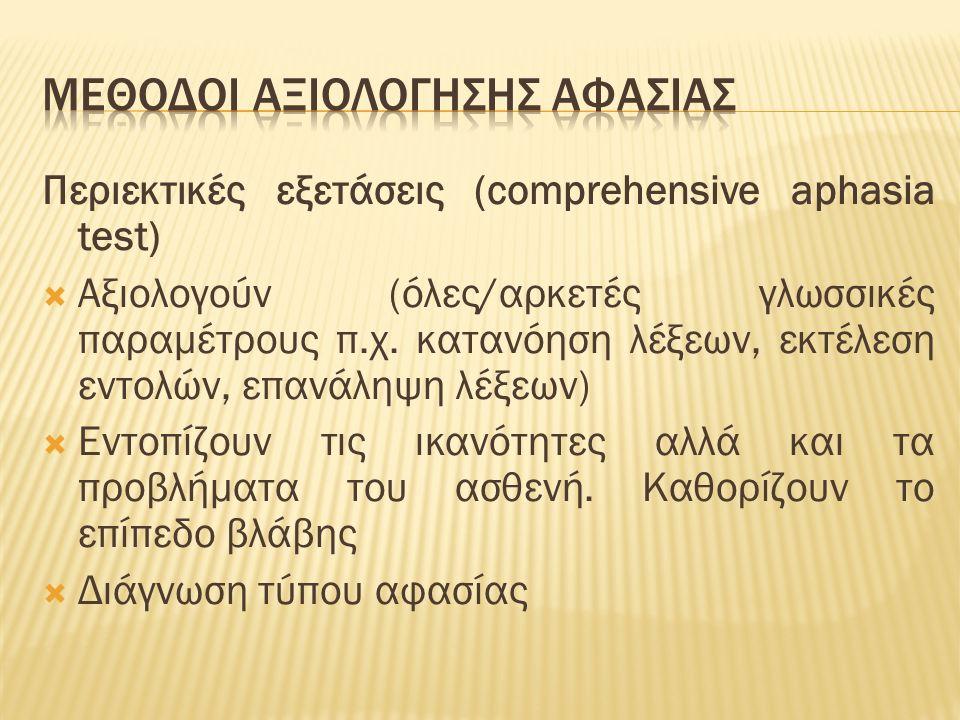 Περιεκτικές εξετάσεις (comprehensive aphasia test)  Αξιολογούν (όλες/αρκετές γλωσσικές παραμέτρους π.χ. κατανόηση λέξεων, εκτέλεση εντολών, επανάληψη