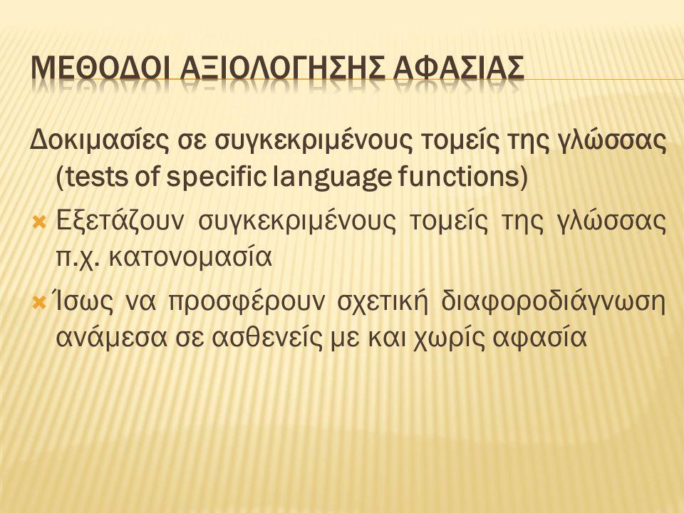 Δοκιμασίες σε συγκεκριμένους τομείς της γλώσσας (tests of specific language functions)  Εξετάζουν συγκεκριμένους τομείς της γλώσσας π.χ. κατονομασία