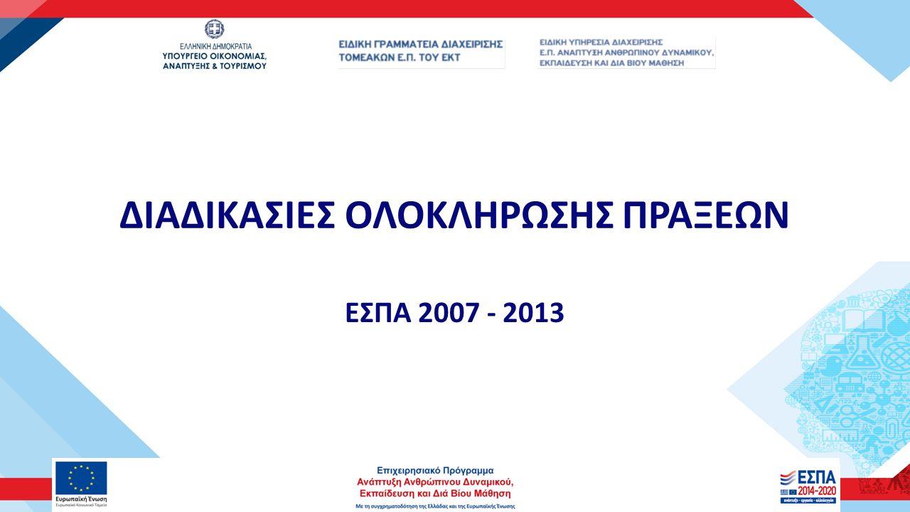 ΔΙΑΔΙΚΑΣΙΕΣ ΟΛΟΚΛΗΡΩΣΗΣ ΠΡΑΞΕΩΝ ΕΣΠΑ 2007 - 2013
