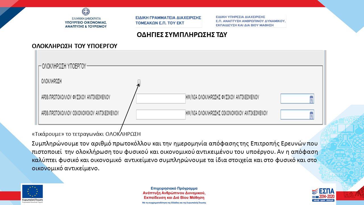 ΟΔΗΓΙΕΣ ΣΥΜΠΛΗΡΩΣΗΣ ΤΔΥ ΟΛΟΚΛΗΡΩΣΗ ΤΟΥ ΥΠΟΕΡΓΟΥ «Τικάρουμε» το τετραγωνάκι ΟΛΟΚΛΗΡΩΣΗ Συμπληρώνουμε τον αριθμό πρωτοκόλλου και την ημερομηνία απόφασης της Επιτροπής Ερευνών που πιστοποιεί την ολοκλήρωση του φυσικού και οικονομικού αντικειμένου του υποέργου.