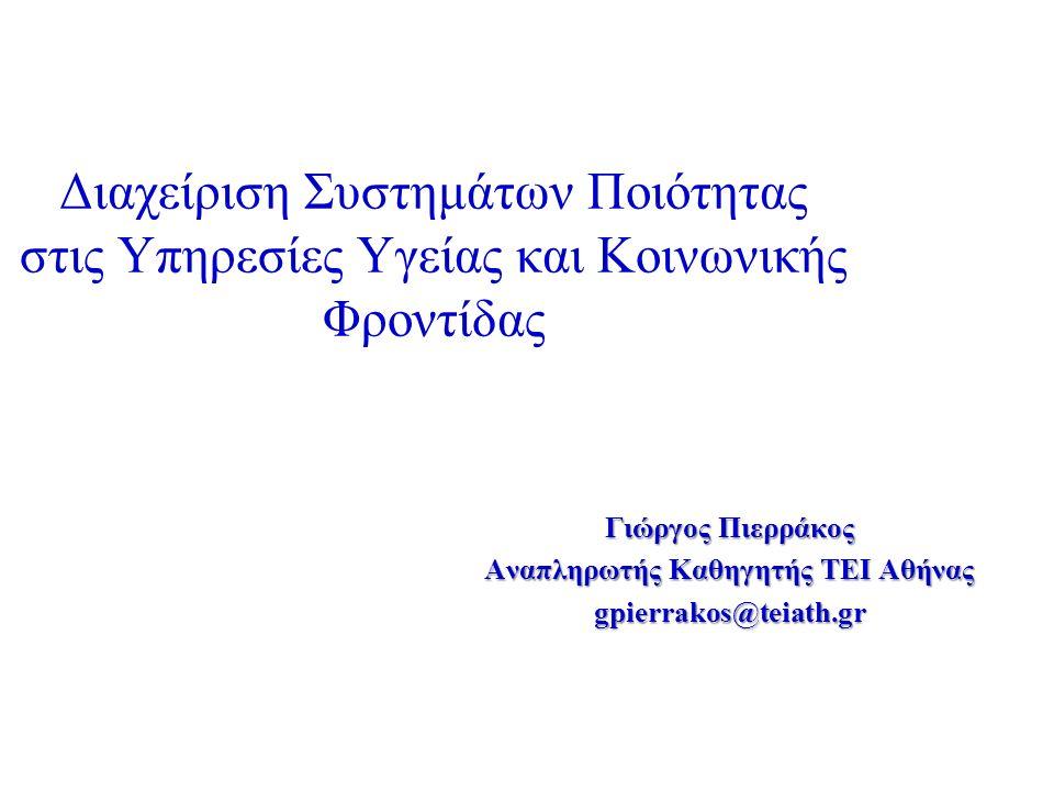 Διαχείριση Συστημάτων Ποιότητας στις Υπηρεσίες Υγείας και Κοινωνικής Φροντίδας Γιώργος Πιερράκος Αναπληρωτής Καθηγητής ΤΕΙ Αθήνας gpierrakos@teiath.gr