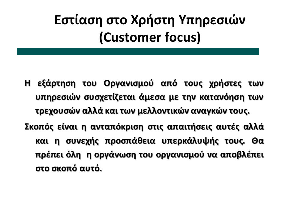Εστίαση στο Χρήστη Υπηρεσιών (Customer focus) Η εξάρτηση του Οργανισμού από τους χρήστες των υπηρεσιών συσχετίζεται άμεσα με την κατανόηση των τρεχουσ