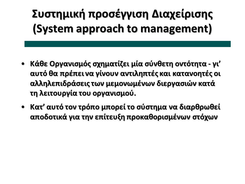 Συστημική προσέγγιση Διαχείρισης (System approach to management) Κάθε Οργανισμός σχηματίζει μία σύνθετη οντότητα - γι' αυτό θα πρέπει να γίνουν αντιλη