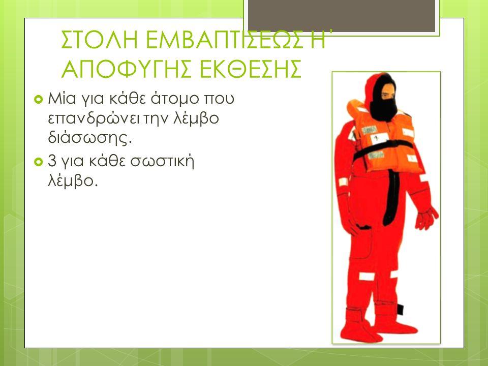 ΣΤΟΛΗ ΕΜΒΑΠΤΙΣΕΩΣ Η΄ ΑΠΟΦΥΓΗΣ ΕΚΘΕΣΗΣ  Μία για κάθε άτομο που επανδρώνει την λέμβο διάσωσης.
