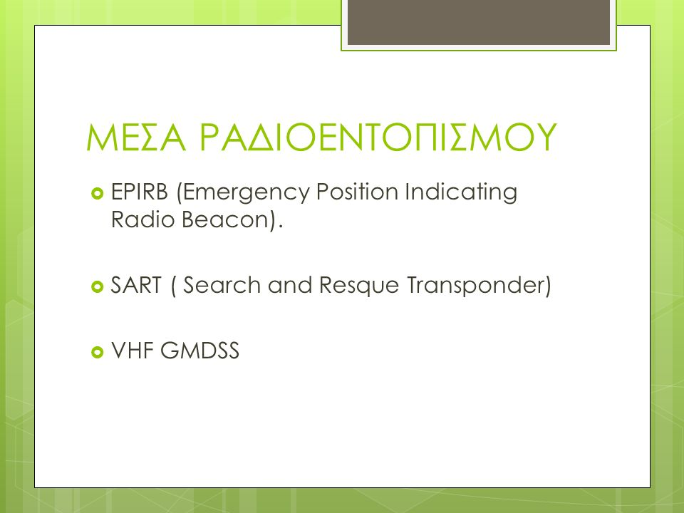 ΜΕΣΑ ΡΑΔΙΟΕΝΤΟΠΙΣΜΟΥ  EPIRB (Emergency Position Indicating Radio Beacon).  SART ( Search and Resque Transponder)  VHF GMDSS