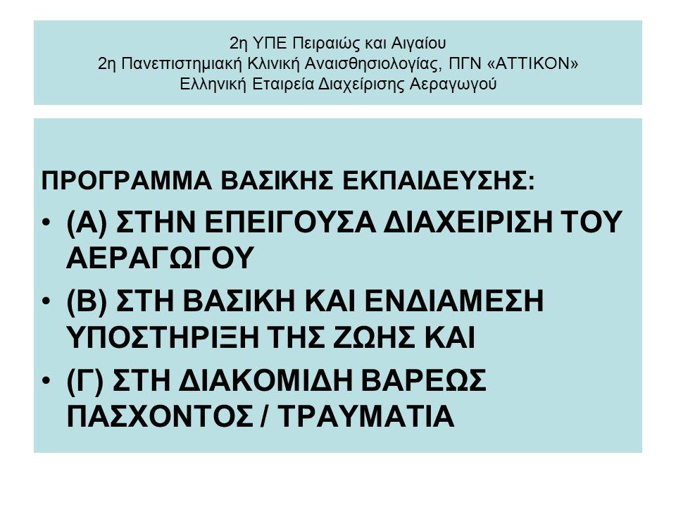 2η ΥΠΕ Πειραιώς και Αιγαίου 2η Πανεπιστημιακή Κλινική Αναισθησιολογίας, ΠΓΝ «ΑΤΤΙΚΟΝ» Ελληνική Εταιρεία Διαχείρισης Αεραγωγού ΠΡΟΓΡΑΜΜΑ ΒΑΣΙΚΗΣ ΕΚΠΑΙΔΕΥΣΗΣ: (Α) ΣΤΗΝ ΕΠΕΙΓΟΥΣΑ ΔΙΑΧΕΙΡΙΣΗ ΤΟΥ ΑΕΡΑΓΩΓΟΥ (Β) ΣΤΗ BAΣΙΚΗ ΚΑΙ ΕΝΔΙΑΜΕΣΗ ΥΠΟΣΤΗΡΙΞΗ ΤΗΣ ΖΩΗΣ ΚΑΙ (Γ) ΣΤΗ ΔΙΑΚΟΜΙΔΗ ΒΑΡΕΩΣ ΠΑΣΧΟΝΤΟΣ / ΤΡΑΥΜΑΤΙΑ
