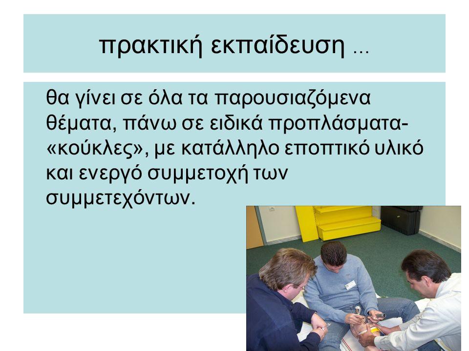 πρακτική εκπαίδευση … θα γίνει σε όλα τα παρουσιαζόμενα θέματα, πάνω σε ειδικά προπλάσματα- «κούκλες», με κατάλληλο εποπτικό υλικό και ενεργό συμμετοχή των συμμετεχόντων.