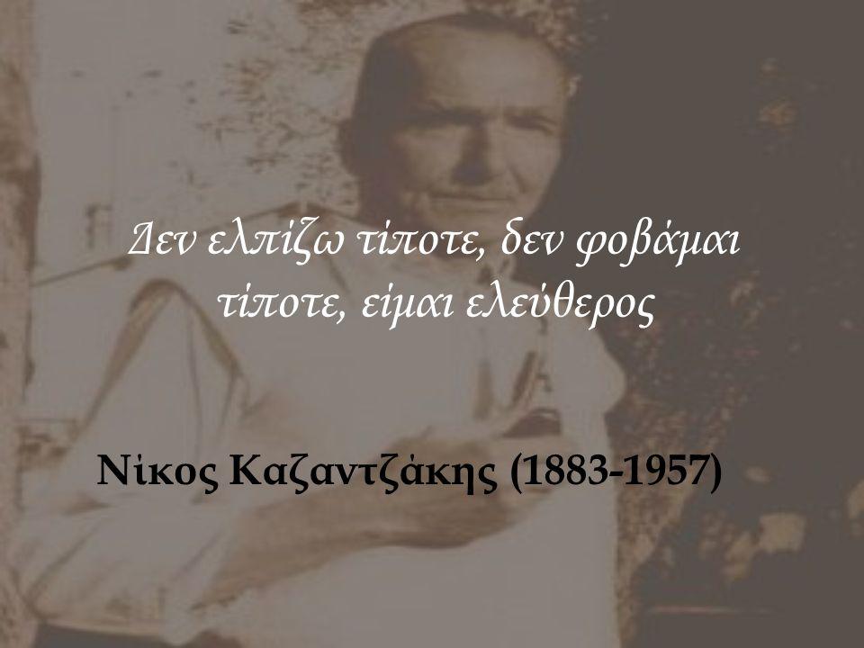 Δεν ελπίζω τίποτε, δεν φοβάμαι τίποτε, είμαι ελεύθερος Νίκος Καζαντζάκης (1883-1957)