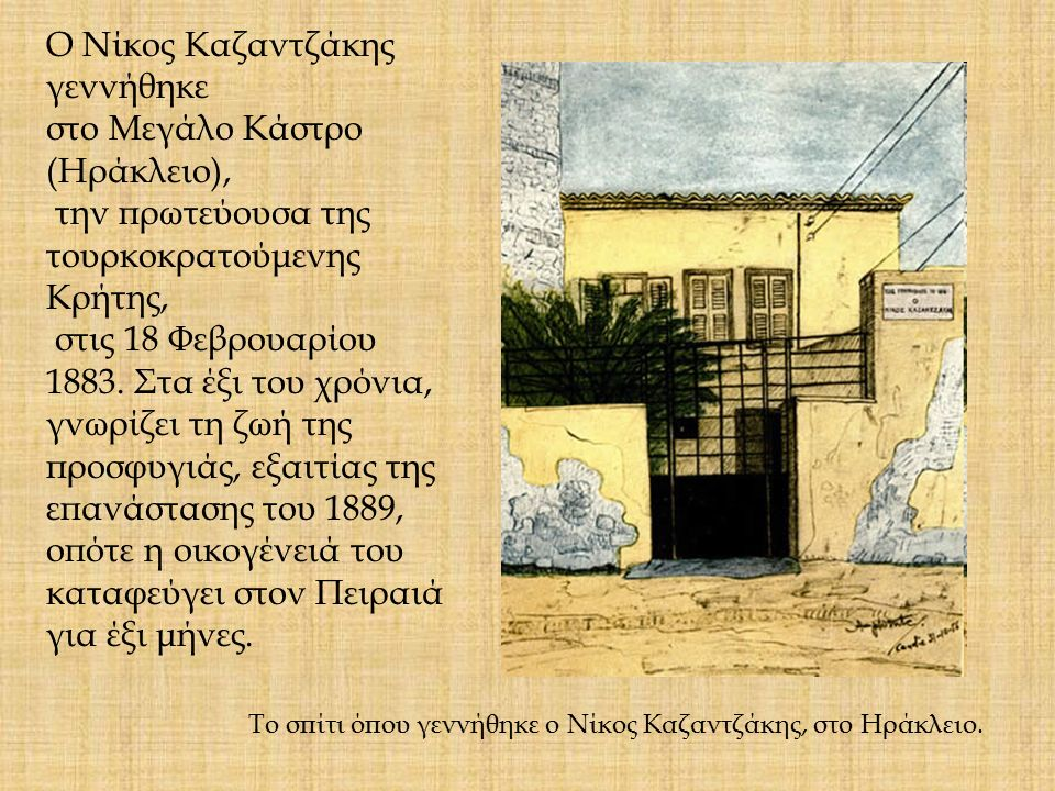 Το σπίτι όπου γεννήθηκε ο Νίκος Καζαντζάκης, στο Ηράκλειο. Ο Νίκος Καζαντζάκης γεννήθηκε στο Μεγάλο Κάστρο (Ηράκλειο), την πρωτεύουσα της τουρκοκρατού
