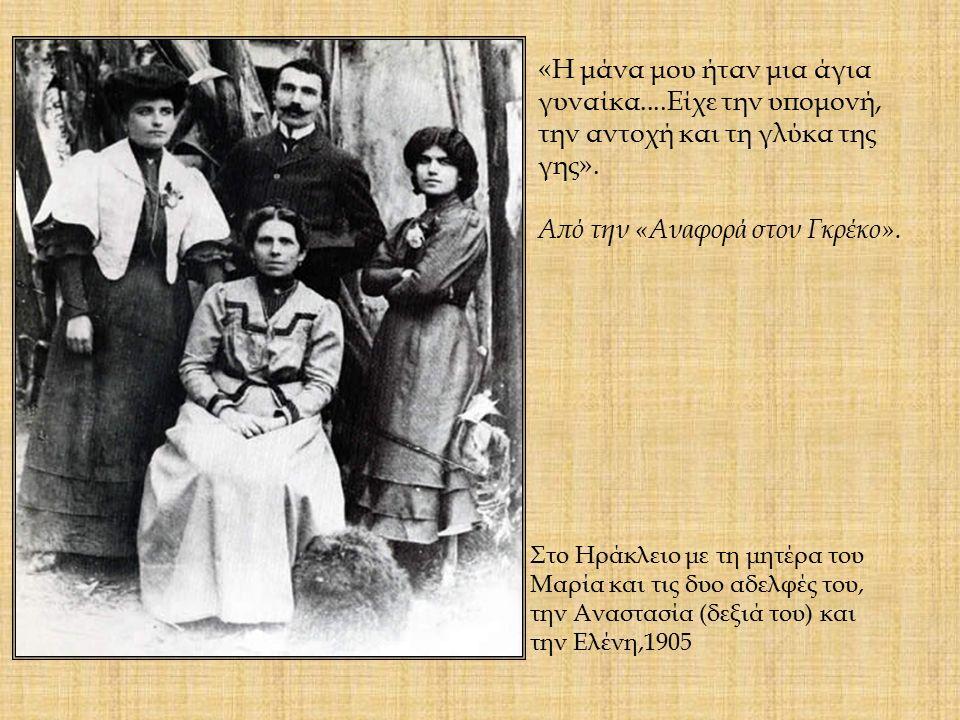 Στο Ηράκλειο με τη μητέρα του Μαρία και τις δυο αδελφές του, την Αναστασία (δεξιά του) και την Ελένη,1905 «Η μάνα μου ήταν μια άγια γυναίκα....Είχε την υπομονή, την αντοχή και τη γλύκα της γης».