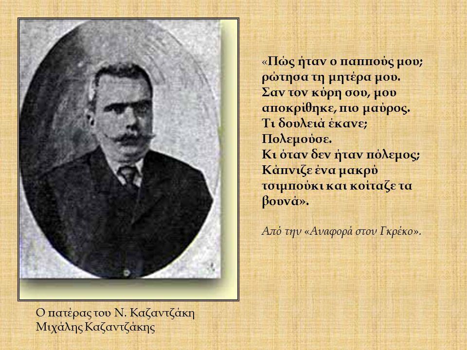 Ο πατέρας του Ν. Καζαντζάκη Μιχάλης Kαζαντζάκης « Πώς ήταν ο παππούς μου; ρώτησα τη μητέρα μου. Σαν τον κύρη σου, μου αποκρίθηκε, πιο μαύρος. Τι δουλε