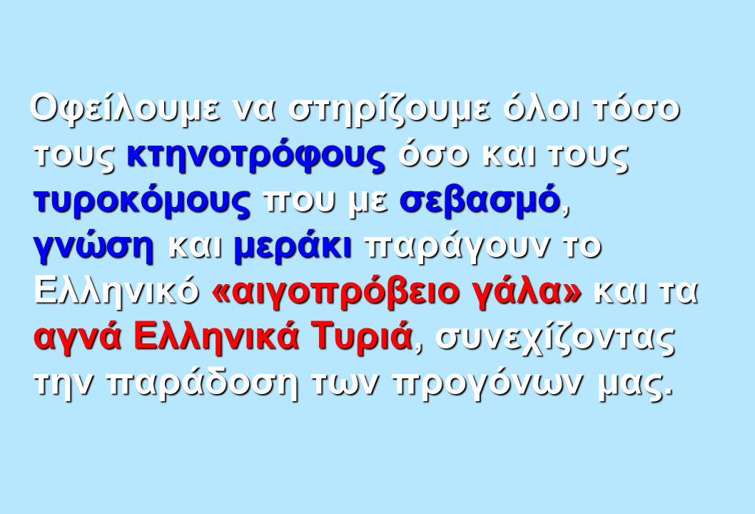 Οφείλουμε να στηρίζουμε όλοι τόσο τους κτηνοτρόφους όσο και τους τυροκόμους που με σεβασμό, γνώση και μεράκι παράγουν το Ελληνικό «αιγοπρόβειο γάλα» και τα αγνά Ελληνικά Τυριά, συνεχίζοντας την παράδοση των προγόνων μας.
