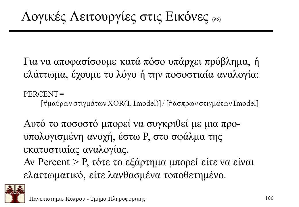 Πανεπιστήμιο Κύπρου - Τμήμα Πληροφορικής 100 Λογικές Λειτουργίες στις Εικόνες (9/9) Για να αποφασίσουμε κατά πόσο υπάρχει πρόβλημα, ή ελάττωμα, έχουμε το λόγο ή την ποσοστιαία αναλογία: PERCENT = [#μαύρων στιγμάτων XOR(I, Imodel)] / [#άσπρων στιγμάτων Imodel] Αυτό το ποσοστό μπορεί να συγκριθεί με μια προ- υπολογισμένη ανοχή, έστω P, στο σφάλμα της εκατοστιαίας αναλογίας.