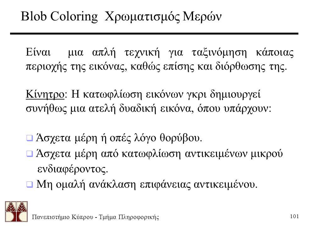 Πανεπιστήμιο Κύπρου - Τμήμα Πληροφορικής 101 Blob Coloring Χρωματισμός Μερών Είναι μια απλή τεχνική για ταξινόμηση κάποιας περιοχής της εικόνας, καθώς επίσης και διόρθωσης της.