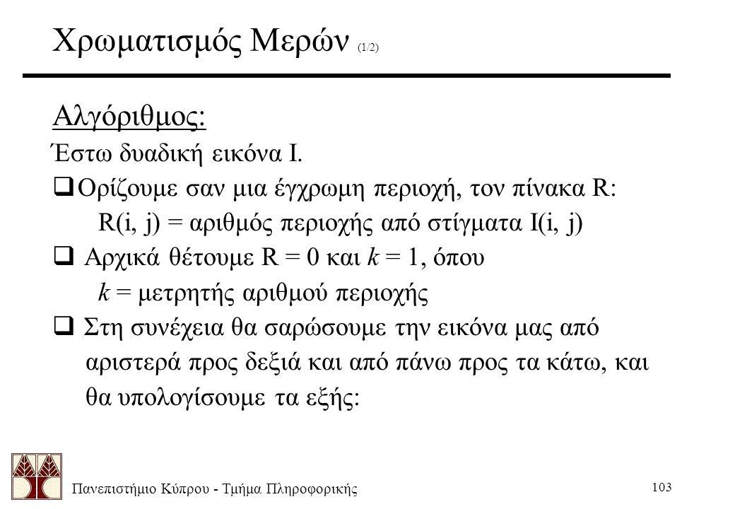 Πανεπιστήμιο Κύπρου - Τμήμα Πληροφορικής 103 Χρωματισμός Μερών (1/2) Αλγόριθμος: Έστω δυαδική εικόνα Ι.  Ορίζουμε σαν μια έγχρωμη περιοχή, τον πίνακα