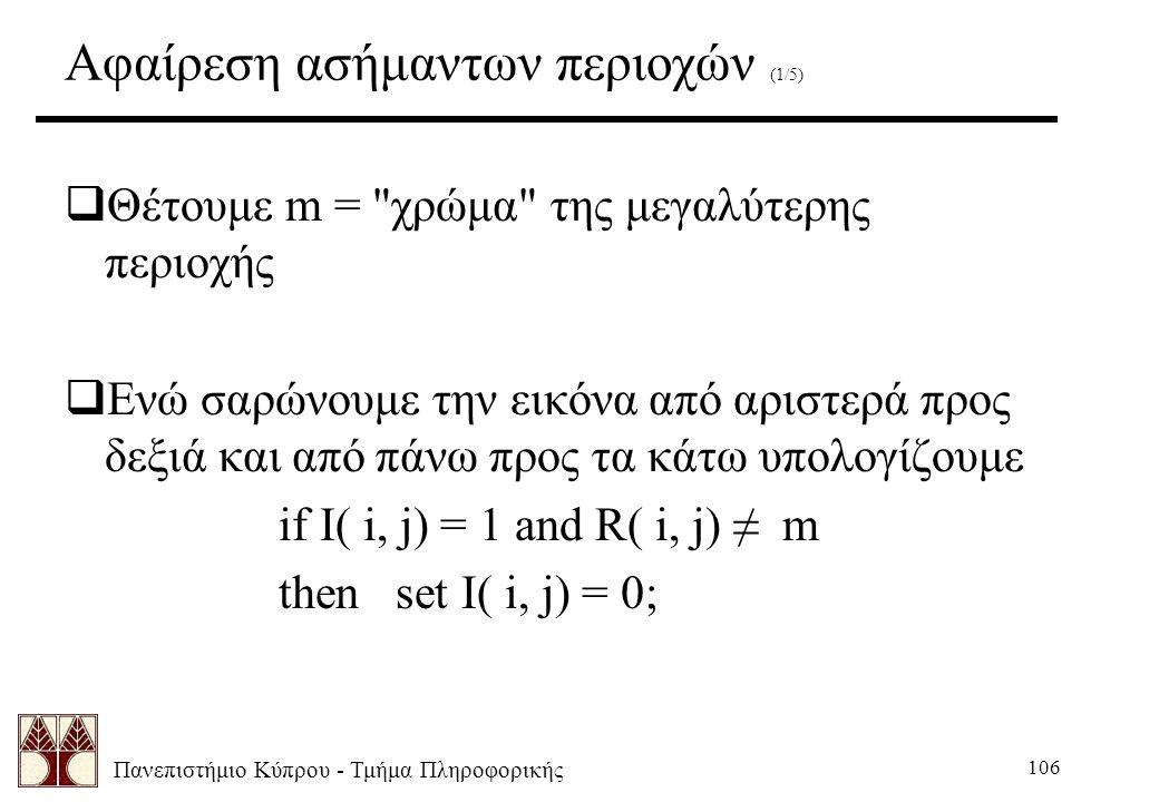 Πανεπιστήμιο Κύπρου - Τμήμα Πληροφορικής 106 Αφαίρεση ασήμαντων περιοχών (1/5)  Θέτουμε m = χρώμα της μεγαλύτερης περιοχής  Ενώ σαρώνουμε την εικόνα από αριστερά προς δεξιά και από πάνω προς τα κάτω υπολογίζουμε if I( i, j) = 1 and R( i, j) ≠ m then set I( i, j) = 0;