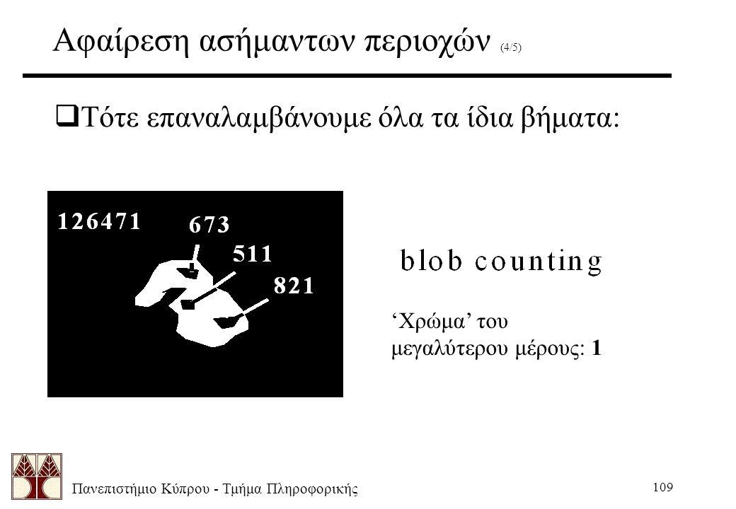 Πανεπιστήμιο Κύπρου - Τμήμα Πληροφορικής 109 Αφαίρεση ασήμαντων περιοχών (4/5)  Τότε επαναλαμβάνουμε όλα τα ίδια βήματα: 'Χρώμα' του μεγαλύτερου μέρο