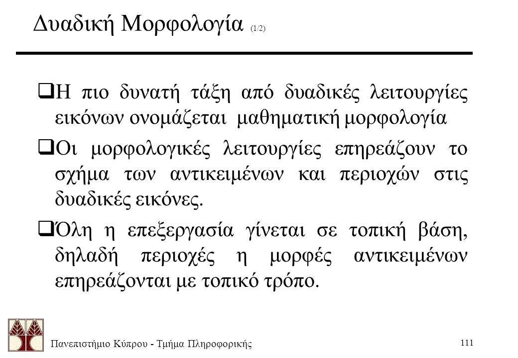 Πανεπιστήμιο Κύπρου - Τμήμα Πληροφορικής 111 Δυαδική Μορφολογία (1/2)  Η πιο δυνατή τάξη από δυαδικές λειτουργίες εικόνων ονομάζεται μαθηματική μορφολογία  Οι μορφολογικές λειτουργίες επηρεάζουν το σχήμα των αντικειμένων και περιοχών στις δυαδικές εικόνες.