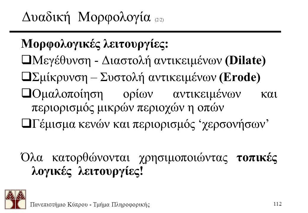 Πανεπιστήμιο Κύπρου - Τμήμα Πληροφορικής 112 Δυαδική Μορφολογία (2/2) Μορφολογικές λειτουργίες:  Μεγέθυνση - Διαστολή αντικειμένων (Dilate)  Σμίκρυνση – Συστολή αντικειμένων (Erode)  Ομαλοποίηση ορίων αντικειμένων και περιορισμός μικρών περιοχών η οπών  Γέμισμα κενών και περιορισμός 'χερσονήσων' Όλα κατορθώνονται χρησιμοποιώντας τοπικές λογικές λειτουργίες!