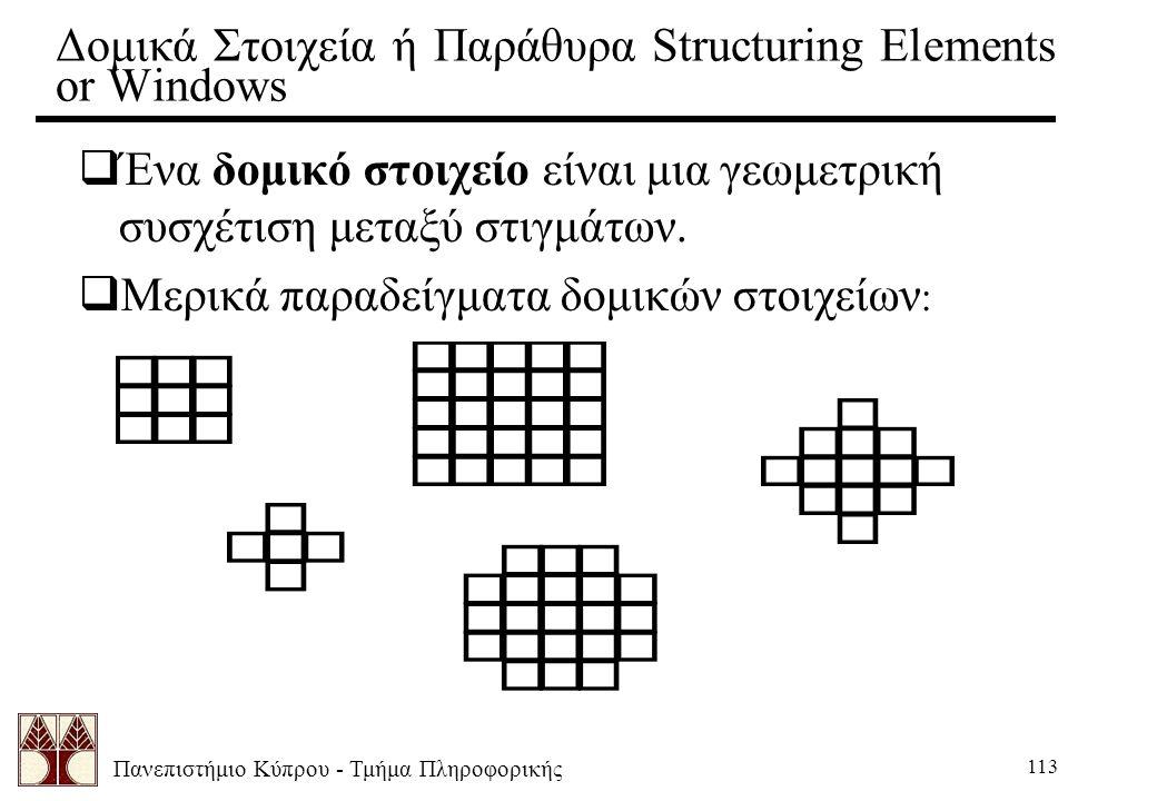 Πανεπιστήμιο Κύπρου - Τμήμα Πληροφορικής 113 Δομικά Στοιχεία ή Παράθυρα Structuring Elements or Windows  Ένα δομικό στοιχείο είναι μια γεωμετρική συσχέτιση μεταξύ στιγμάτων.