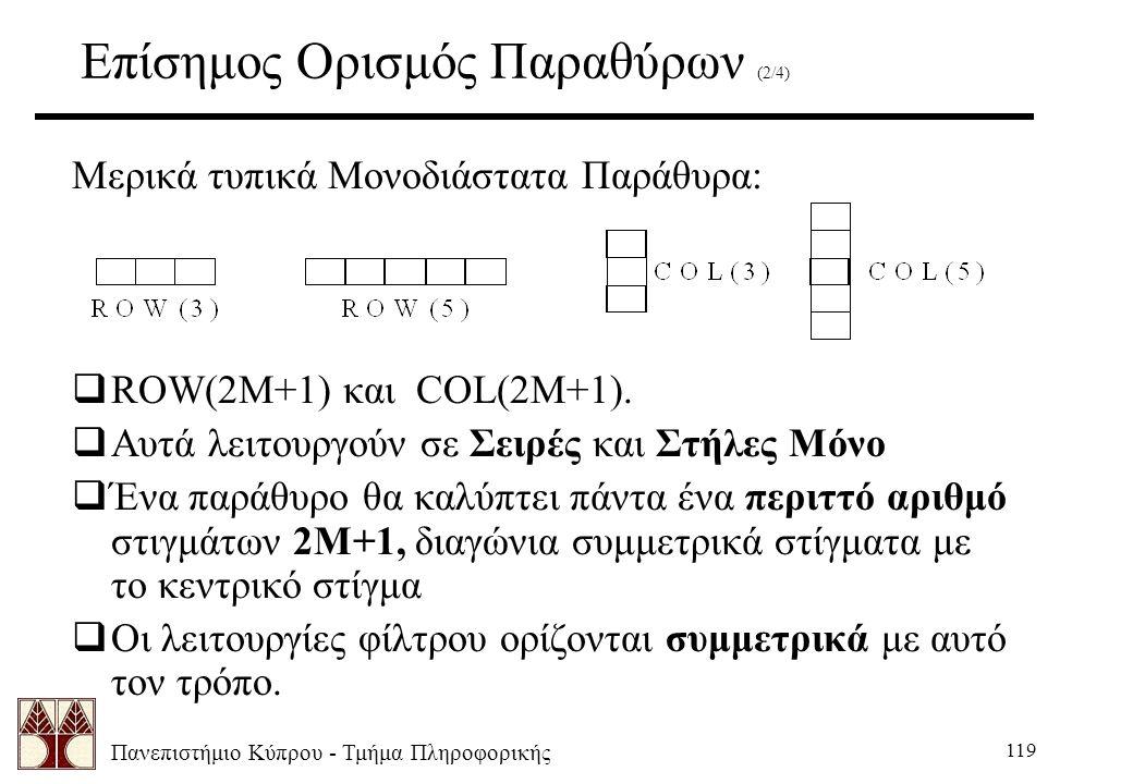 Πανεπιστήμιο Κύπρου - Τμήμα Πληροφορικής 119 Επίσημος Ορισμός Παραθύρων (2/4) Μερικά τυπικά Μονοδιάστατα Παράθυρα:  ROW(2M+1) και COL(2M+1).