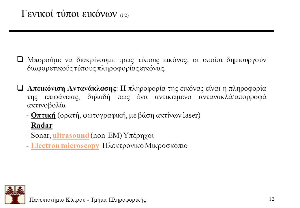 Πανεπιστήμιο Κύπρου - Τμήμα Πληροφορικής 12 Γενικοί τύποι εικόνων (1/2)  Μπορούμε να διακρίνουμε τρεις τύπους εικόνας, οι οποίοι δημιουργούν διαφορετικούς τύπους πληροφορίας εικόνας.