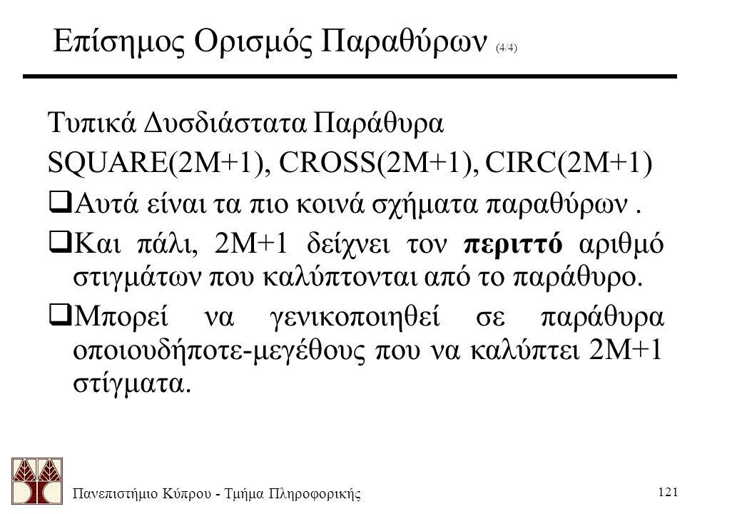 Πανεπιστήμιο Κύπρου - Τμήμα Πληροφορικής 121 Επίσημος Ορισμός Παραθύρων (4/4) Τυπικά Δυσδιάστατα Παράθυρα SQUARE(2M+1), CROSS(2M+1), CIRC(2M+1)  Αυτά είναι τα πιο κοινά σχήματα παραθύρων.
