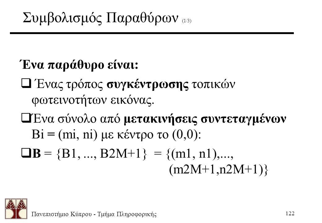 Πανεπιστήμιο Κύπρου - Τμήμα Πληροφορικής 122 Συμβολισμός Παραθύρων (1/3) Ένα παράθυρο είναι:  Ένας τρόπος συγκέντρωσης τοπικών φωτεινοτήτων εικόνας.