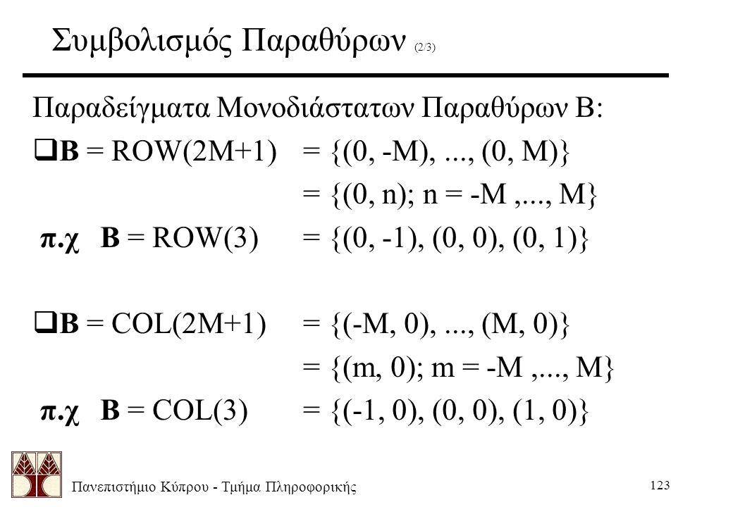 Πανεπιστήμιο Κύπρου - Τμήμα Πληροφορικής 123 Συμβολισμός Παραθύρων (2/3) Παραδείγματα Μονοδιάστατων Παραθύρων Β:  B = ROW(2M+1)= {(0, -M),..., (0, M)} = {(0, n); n = -M,..., M} π.χ B = ROW(3)= {(0, -1), (0, 0), (0, 1)}  B = COL(2M+1)= {(-M, 0),..., (M, 0)} = {(m, 0); m = -M,..., M} π.χ B = COL(3)= {(-1, 0), (0, 0), (1, 0)}