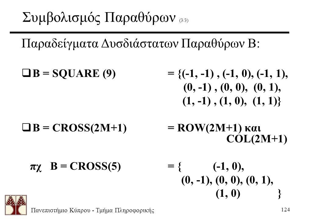 Πανεπιστήμιο Κύπρου - Τμήμα Πληροφορικής 124 Συμβολισμός Παραθύρων (3/3) Παραδείγματα Δυσδιάστατων Παραθύρων Β:  B = SQUARE (9)= {(-1, -1), (-1, 0), (-1, 1), (0, -1), (0, 0), (0, 1), (1, -1), (1, 0), (1, 1)}  B = CROSS(2M+1)= ROW(2M+1) και COL(2M+1) πχ B = CROSS(5)= { (-1, 0), (0, -1), (0, 0), (0, 1), (1, 0) }
