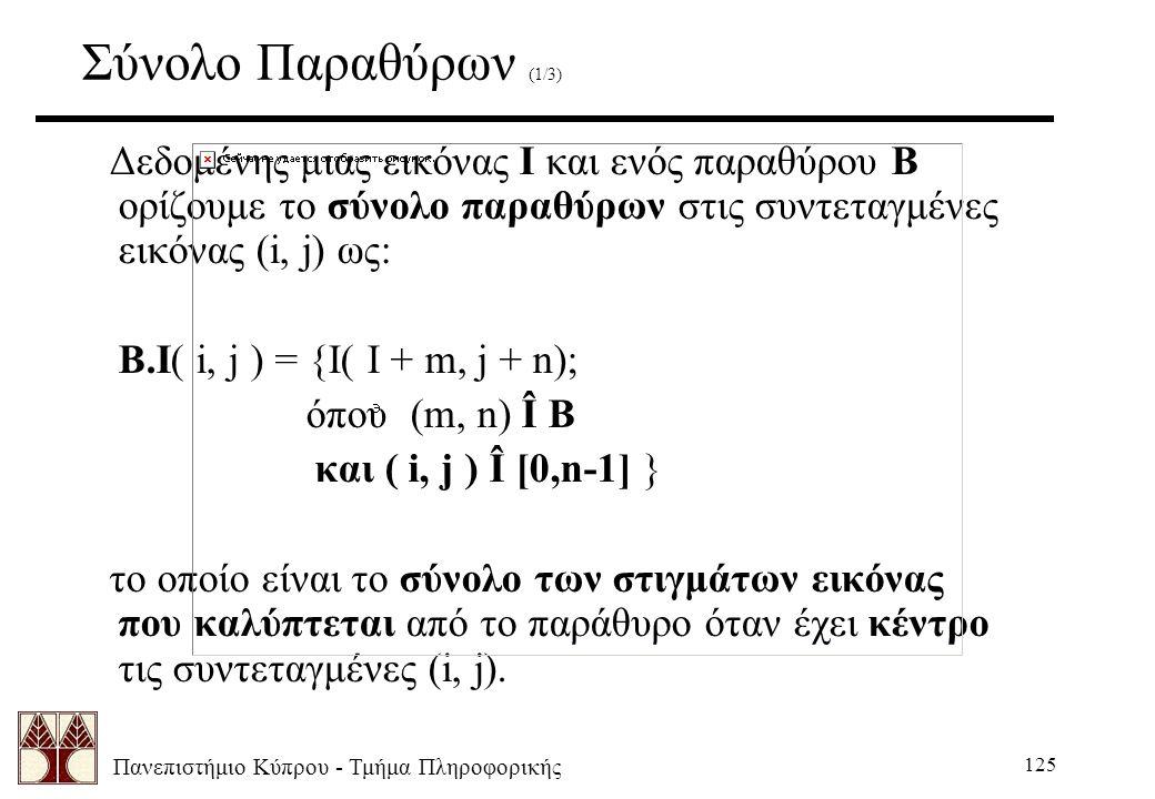 Πανεπιστήμιο Κύπρου - Τμήμα Πληροφορικής 125 Σύνολο Παραθύρων (1/3) Δεδομένης μιας εικόνας Ι και ενός παραθύρου Β ορίζουμε το σύνολο παραθύρων στις συντεταγμένες εικόνας (i, j) ως: B.I( i, j ) = {I( I + m, j + n); όπου (m, n) Î B και ( i, j ) Î [0,n-1] } το οποίο είναι το σύνολο των στιγμάτων εικόνας που καλύπτεται από το παράθυρο όταν έχει κέντρο τις συντεταγμένες (i, j).