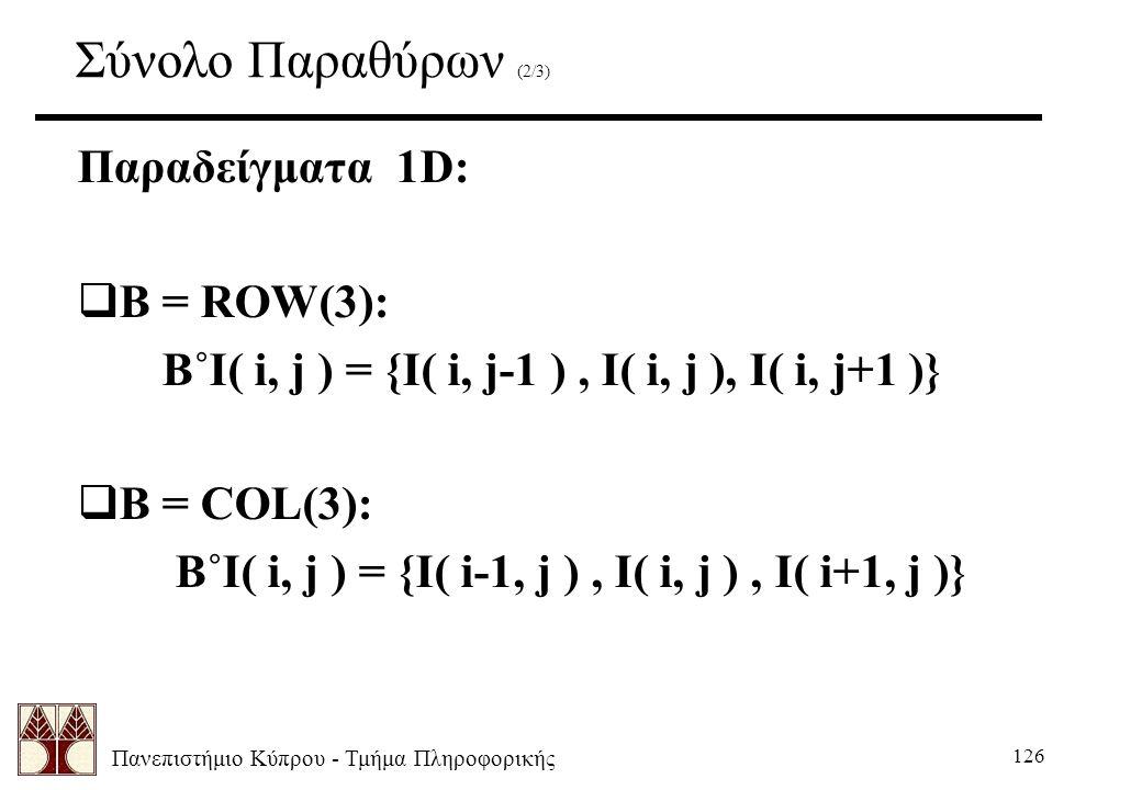 Πανεπιστήμιο Κύπρου - Τμήμα Πληροφορικής 126 Σύνολο Παραθύρων (2/3) Παραδείγματα 1D:  B = ROW(3): B˚I( i, j ) = {I( i, j-1 ), I( i, j ), I( i, j+1 )}  B = COL(3): B˚I( i, j ) = {I( i-1, j ), I( i, j ), I( i+1, j )}