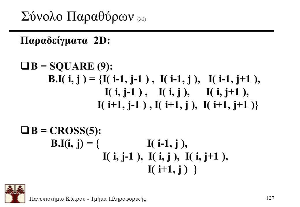 Πανεπιστήμιο Κύπρου - Τμήμα Πληροφορικής 127 Σύνολο Παραθύρων (3/3) Παραδείγματα 2D:  B = SQUARE (9): B.I( i, j ) = {I( i-1, j-1 ), I( i-1, j ), I( i-1, j+1 ), I( i, j-1 ), I( i, j ), I( i, j+1 ), I( i+1, j-1 ), I( i+1, j ), I( i+1, j+1 )}  B = CROSS(5): B.I(i, j) = { I( i-1, j ), I( i, j-1 ), I( i, j ), I( i, j+1 ), I( i+1, j ) }