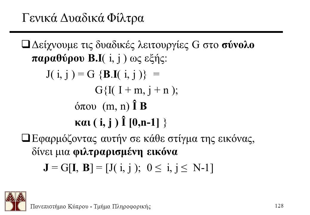 Πανεπιστήμιο Κύπρου - Τμήμα Πληροφορικής 128 Γενικά Δυαδικά Φίλτρα  Δείχνουμε τις δυαδικές λειτουργίες G στο σύνολο παραθύρου B.I( i, j ) ως εξής: J( i, j ) = G {B.I( i, j )} = G{I( I + m, j + n ); όπου (m, n) Î B και ( i, j ) Î [0,n-1] }  Εφαρμόζοντας αυτήν σε κάθε στίγμα της εικόνας, δίνει μια φιλτραρισμένη εικόνα J = G[I, B] = [J( i, j ); 0 ≤ i, j ≤ N-1]