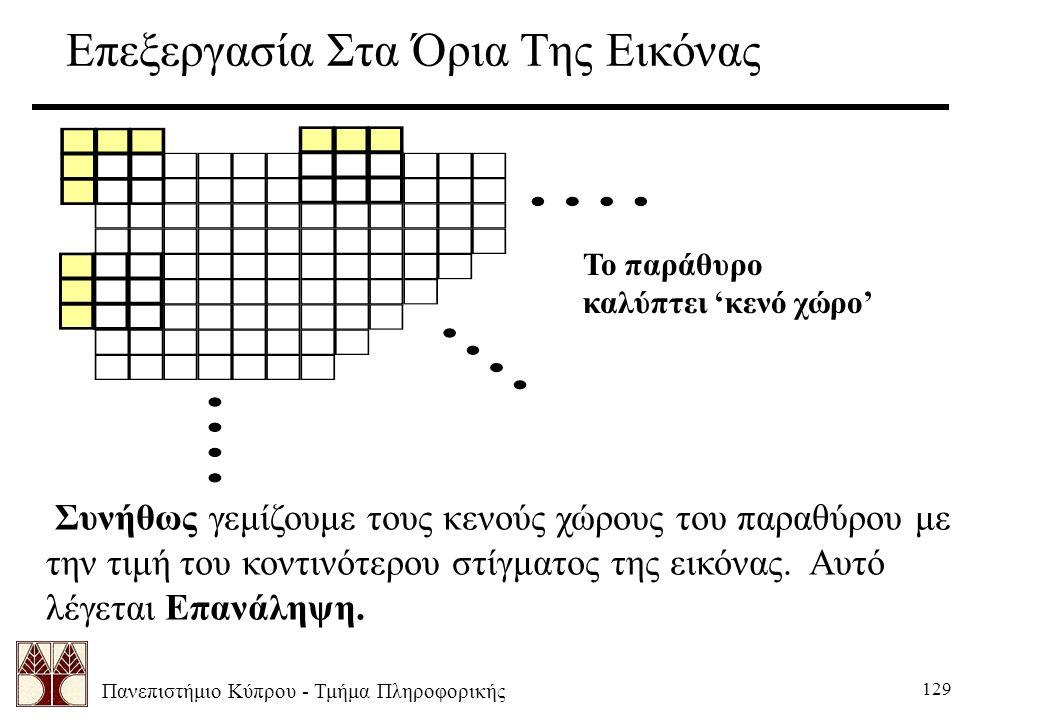 Πανεπιστήμιο Κύπρου - Τμήμα Πληροφορικής 129 Επεξεργασία Στα Όρια Της Εικόνας Το παράθυρο καλύπτει 'κενό χώρο' Συνήθως γεμίζουμε τους κενούς χώρους του παραθύρου με την τιμή του κοντινότερου στίγματος της εικόνας.