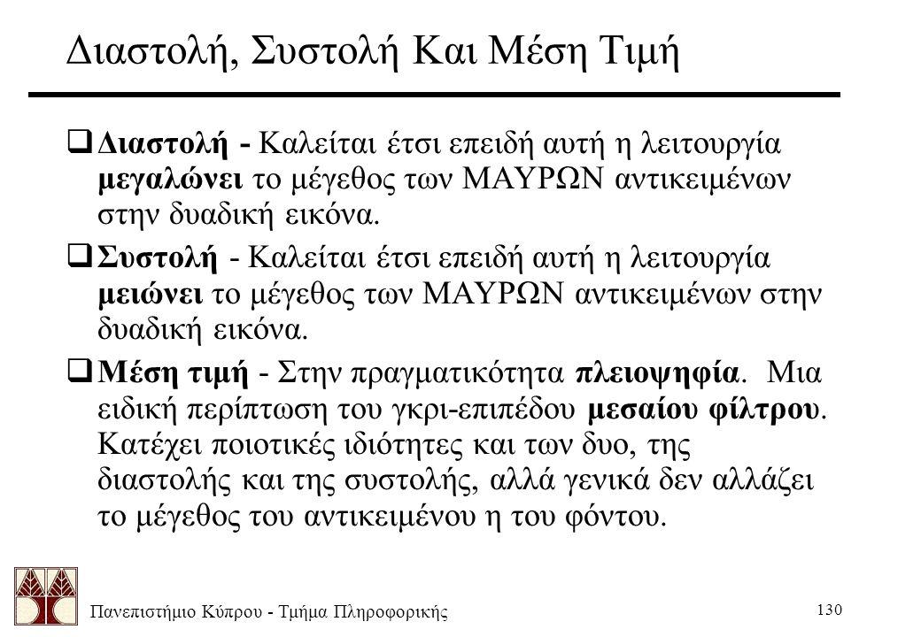 Πανεπιστήμιο Κύπρου - Τμήμα Πληροφορικής 130 Διαστολή, Συστολή Και Μέση Τιμή  Διαστολή - Καλείται έτσι επειδή αυτή η λειτουργία μεγαλώνει το μέγεθος των ΜΑΥΡΩΝ αντικειμένων στην δυαδική εικόνα.