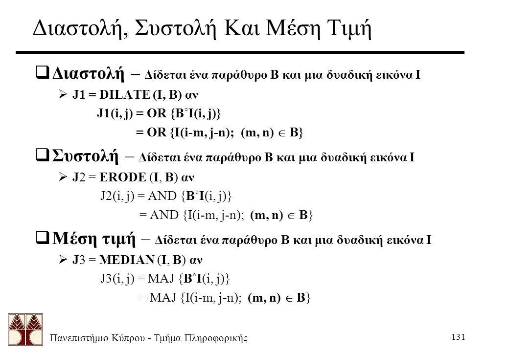 Πανεπιστήμιο Κύπρου - Τμήμα Πληροφορικής 131 Διαστολή, Συστολή Και Μέση Τιμή  Διαστολή – Δίδεται ένα παράθυρο Β και μια δυαδική εικόνα Ι  J1 = DILATE (I, B) αν J1(i, j) = OR {B˚I(i, j)} = OR {I(i-m, j-n); (m, n)  B}  Συστολή – Δίδεται ένα παράθυρο Β και μια δυαδική εικόνα Ι  J2 = ERODE (I, B) αν J2(i, j) = AND {B˚I(i, j)} = AND {I(i-m, j-n); (m, n)  B}  Μέση τιμή – Δίδεται ένα παράθυρο Β και μια δυαδική εικόνα Ι  J3 = MEDIAN (I, B) αν J3(i, j) = MAJ {B˚I(i, j)} = MAJ {I(i-m, j-n); (m, n)  B}