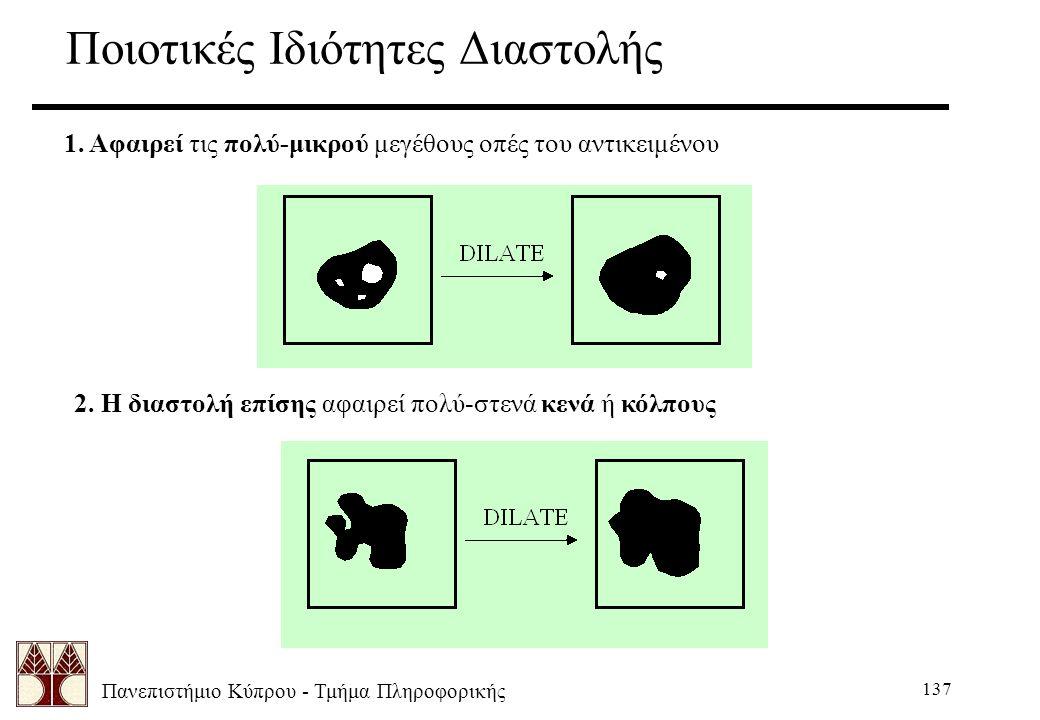 Πανεπιστήμιο Κύπρου - Τμήμα Πληροφορικής 137 Ποιοτικές Ιδιότητες Διαστολής 1. Αφαιρεί τις πολύ-μικρού μεγέθους οπές του αντικειμένου 2. Η διαστολή επί