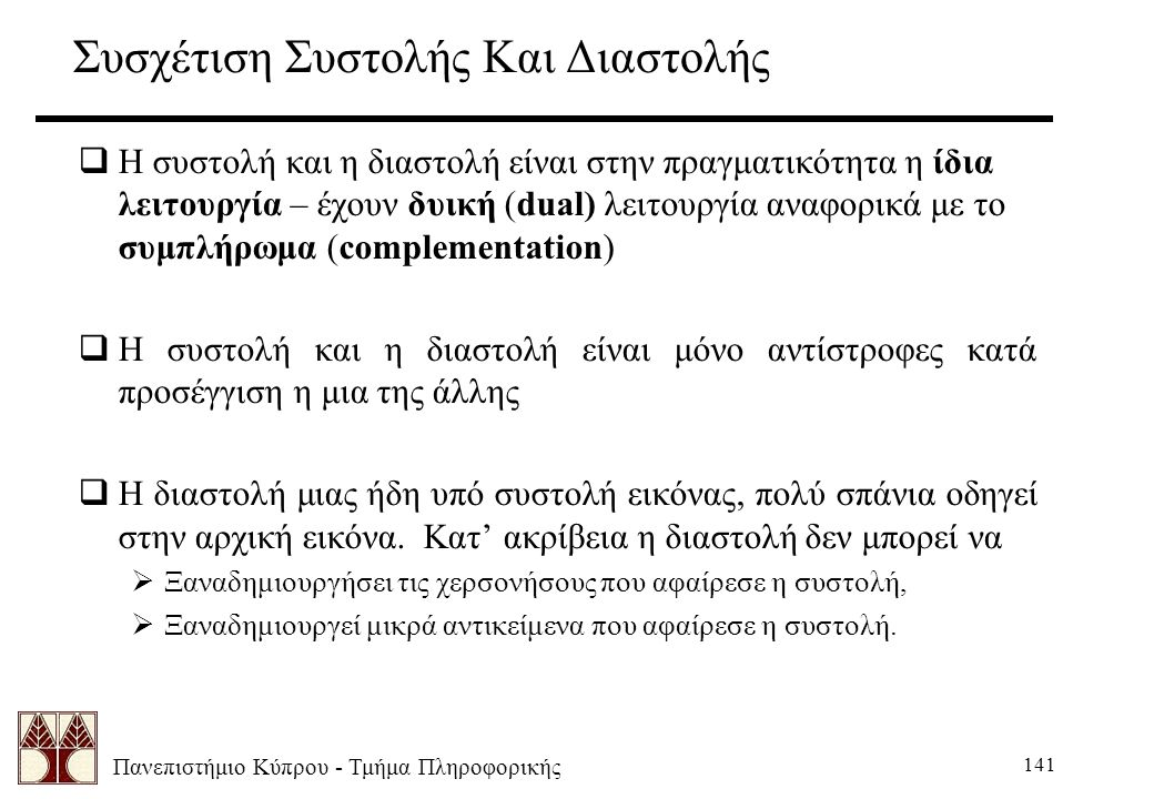Πανεπιστήμιο Κύπρου - Τμήμα Πληροφορικής 141 Συσχέτιση Συστολής Και Διαστολής  Η συστολή και η διαστολή είναι στην πραγματικότητα η ίδια λειτουργία – έχουν δυική (dual) λειτουργία αναφορικά με το συμπλήρωμα (complementation)  Η συστολή και η διαστολή είναι μόνο αντίστροφες κατά προσέγγιση η μια της άλλης  Η διαστολή μιας ήδη υπό συστολή εικόνας, πολύ σπάνια οδηγεί στην αρχική εικόνα.