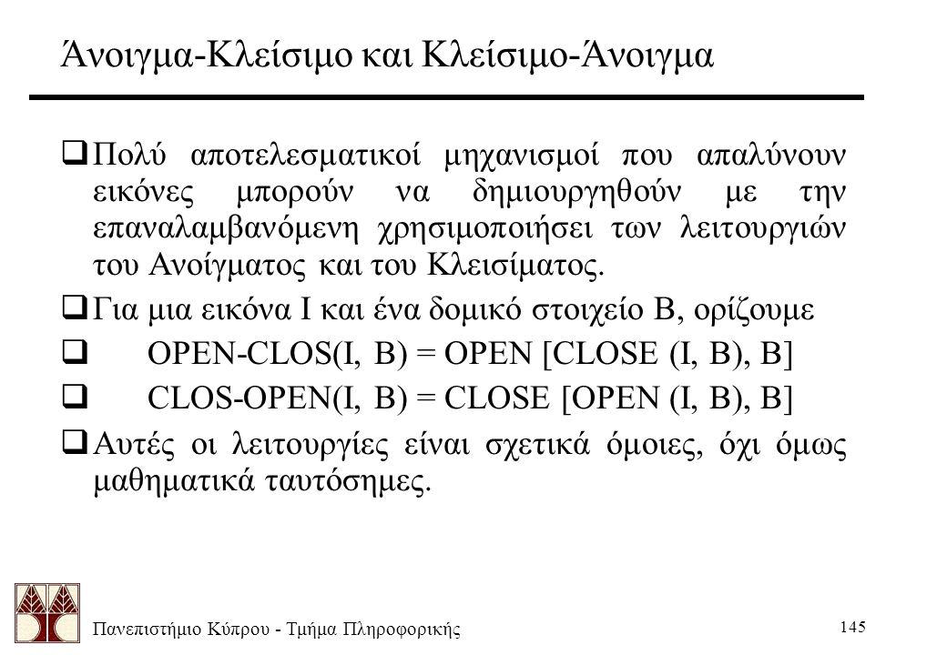 Πανεπιστήμιο Κύπρου - Τμήμα Πληροφορικής 145 Άνοιγμα-Κλείσιμο και Κλείσιμο-Άνοιγμα  Πολύ αποτελεσματικοί μηχανισμοί που απαλύνουν εικόνες μπορούν να δημιουργηθούν με την επαναλαμβανόμενη χρησιμοποιήσει των λειτουργιών του Ανοίγματος και του Κλεισίματος.