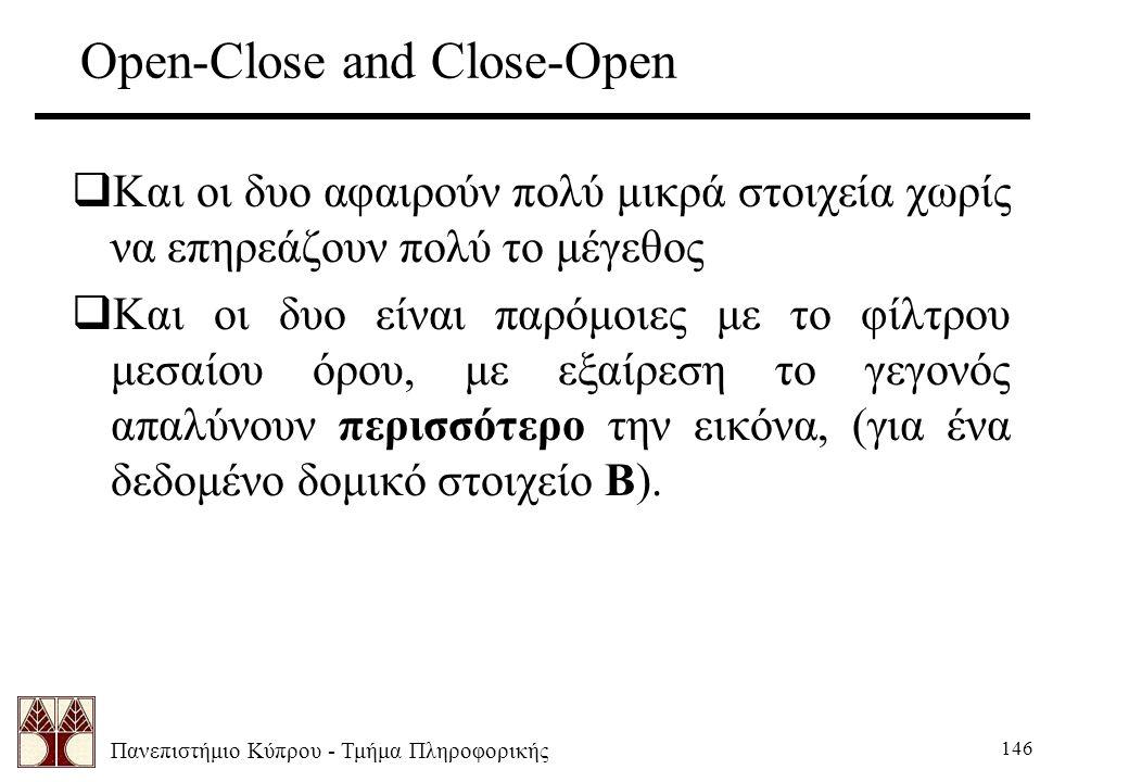 Πανεπιστήμιο Κύπρου - Τμήμα Πληροφορικής 146 Open-Close and Close-Open  Και οι δυο αφαιρούν πολύ μικρά στοιχεία χωρίς να επηρεάζουν πολύ το μέγεθος  Και οι δυο είναι παρόμοιες με το φίλτρου μεσαίου όρου, με εξαίρεση το γεγονός απαλύνουν περισσότερο την εικόνα, (για ένα δεδομένο δομικό στοιχείο Β).