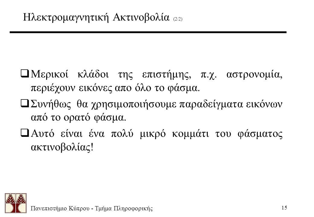 Πανεπιστήμιο Κύπρου - Τμήμα Πληροφορικής 15 Ηλεκτρομαγνητική Ακτινοβολία (2/2)  Μερικοί κλάδοι της επιστήμης, π.χ. αστρονομία, περιέχουν εικόνες απο