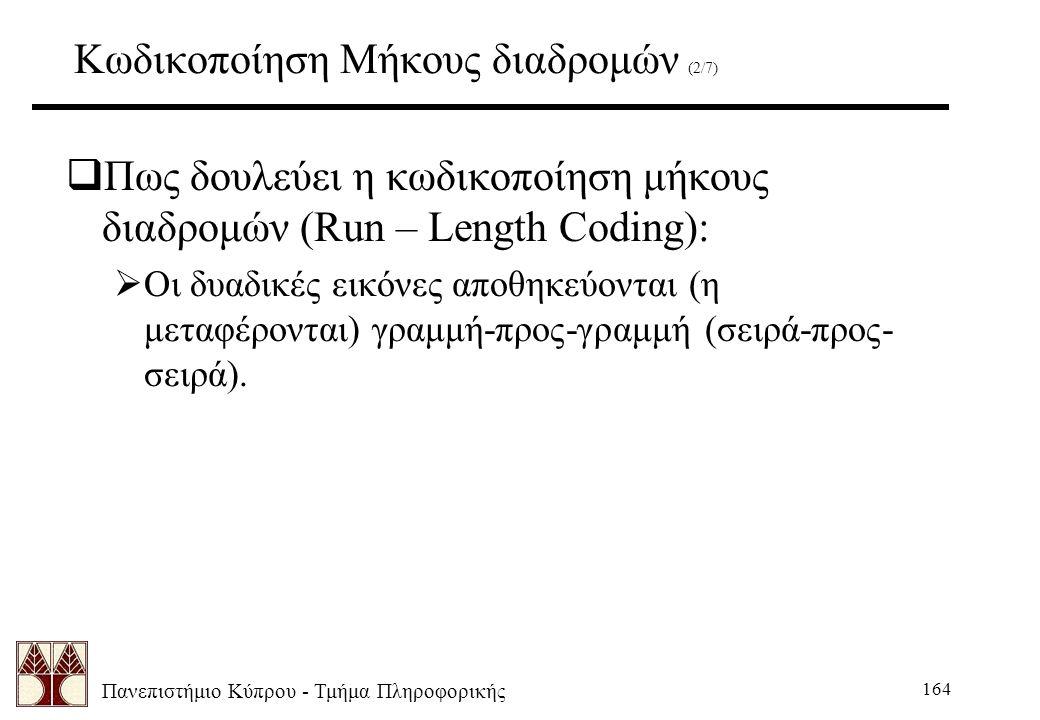 Πανεπιστήμιο Κύπρου - Τμήμα Πληροφορικής 164 Κωδικοποίηση Μήκους διαδρομών (2/7)  Πως δουλεύει η κωδικοποίηση μήκους διαδρομών (Run – Length Coding):  Οι δυαδικές εικόνες αποθηκεύονται (η μεταφέρονται) γραμμή-προς-γραμμή (σειρά-προς- σειρά).