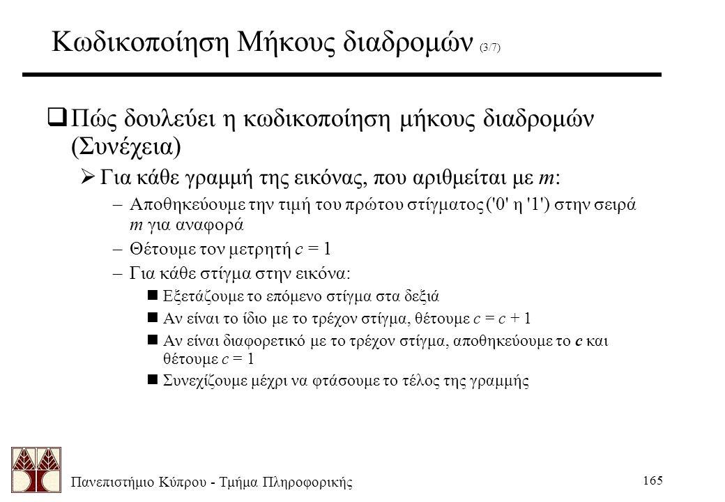 Πανεπιστήμιο Κύπρου - Τμήμα Πληροφορικής 165 Κωδικοποίηση Μήκους διαδρομών (3/7)  Πώς δουλεύει η κωδικοποίηση μήκους διαδρομών (Συνέχεια)  Για κάθε γραμμή της εικόνας, που αριθμείται με m: –Αποθηκεύουμε την τιμή του πρώτου στίγματος ( 0 η 1 ) στην σειρά m για αναφορά –Θέτουμε τον μετρητή c = 1 –Για κάθε στίγμα στην εικόνα: nΕξετάζουμε το επόμενο στίγμα στα δεξιά nΑν είναι το ίδιο με το τρέχον στίγμα, θέτουμε c = c + 1 nΑν είναι διαφορετικό με το τρέχον στίγμα, αποθηκεύουμε το c και θέτουμε c = 1 nΣυνεχίζουμε μέχρι να φτάσουμε το τέλος της γραμμής